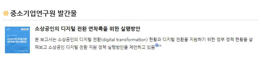 중소기업연구원 발간물 - [소상공인의 디지털 전환 연착륙을 위한 실행방안]본 보고서는 소상공인의 디지털 전환(digital transformation) 현황과 디지털 전환을 지원하기 위한 정부 정책 현황을 살펴보고 소상공인 디지털 전환 지원 정책 실행방안을 제언하고 있음