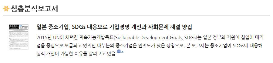 심층분석보고서 - [일본 중소기업, SDGs 대응으로 기업경영 개선과 사회문제 해결 양립]2015년 UN이 채택한 지속가능개발목표(Sustainable Development Goals, SDGs)는 일본 정부의 지원에 힘입어 대기업을 중심으로 보급되고 있지만 대부분의 중소기업은 인지도가 낮은 상황으로, 본 보고서는 중소기업이 SDGs에 대응해 실적 개선이 가능한 이유를 살펴보고 있음