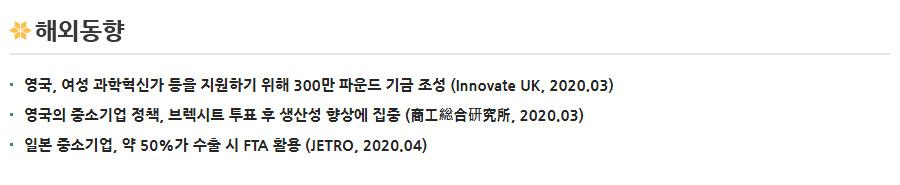 해외동향 - [영국, 여성 과학혁신가 등을 지원하기 위해 300만 파운드 기금 조성 (Innovate UK, 2020.03)][영국의 중소기업 정책, 브렉시트 투표 후 생산성 향상에 집중 (商工総合研究所, 2020.03)][일본 중소기업, 약 50%가 수출 시 FTA 활용 (JETRO, 2020.04)]